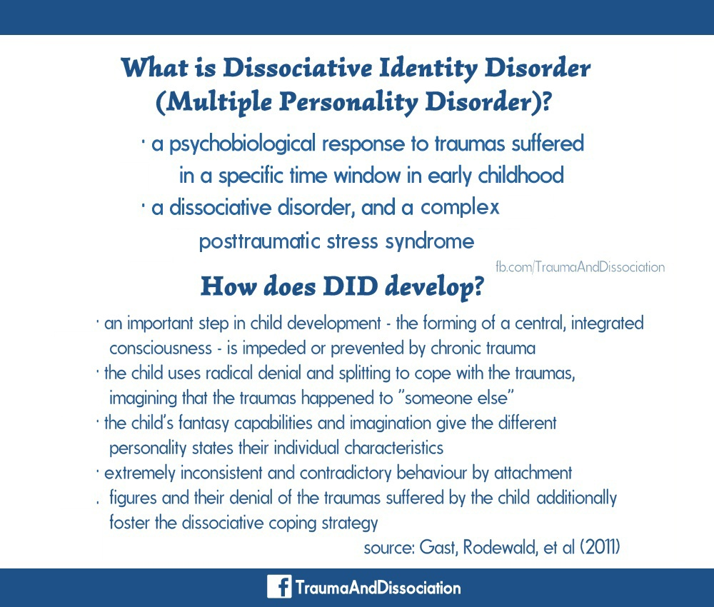 "What is Dissociative Identity Disorder (Multiple Personality Disorder)? · a psychobiological response to traumas suffered in a specific time window in early childhood · a dissociative disorder · and a complex posttraumatic stress syndrome. How does DID develop? · an important step in childhood development - the formation of a central, integrated consciousness - is impeded or prevented by chronic trauma · the child uses radical denial and splitting to cope with the traumas, imagining that the traumas happened to ""someone else"" · the child's fantasy capabilities and imagination give the different personality states their individual characteristics · the extremely inconsistent and contradictory behaviour of attachment figures and their denial of the trauma suffered by the child additionally foster the dissociative coping strategy. Source: Gast, Rodewald, et al (2011)"